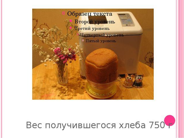 Вес получившегося хлеба 750 г