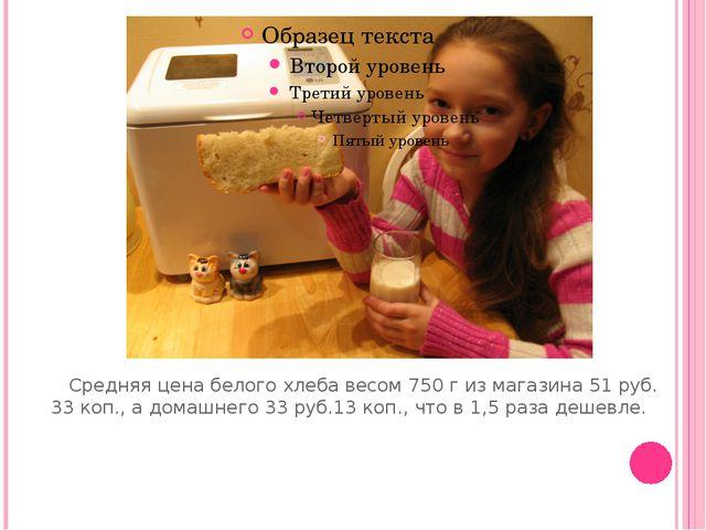 Средняя цена белого хлеба весом 750 г из магазина 51 руб. 33 коп., а домашне...