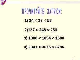 1) 24 < 37 < 58 2)127 < 248 < 250 3) 1000 < 1054 < 1580 4) 2341 < 3675 < 3796 *