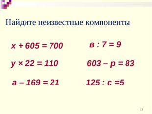 Найдите неизвестные компоненты х + 605 = 700 у × 22 = 110 а – 169 = 21 в : 7