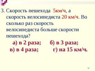 3. Скорость пешехода 5км/ч, а скорость велосипедиста 20 км/ч. Во сколько раз