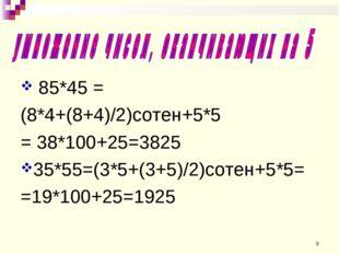 85*45 = (8*4+(8+4)/2)сотен+5*5 = 38*100+25=3825 35*55=(3*5+(3+5)/2)сотен+5*5