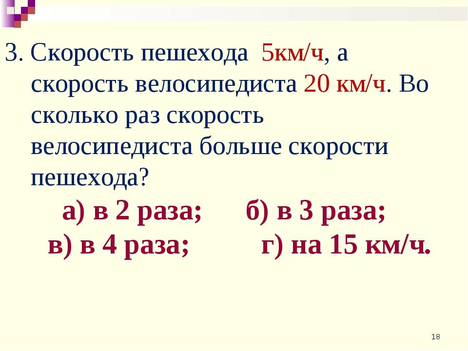 3. Скорость пешехода 5км/ч, а скорость велосипедиста 20 км/ч. Во сколько раз...