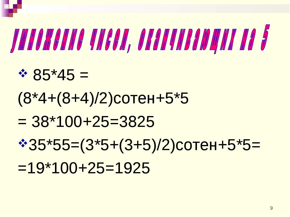 85*45 = (8*4+(8+4)/2)сотен+5*5 = 38*100+25=3825 35*55=(3*5+(3+5)/2)сотен+5*5...