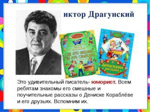 Виктор Драгунский Это удивительный писатель- юморист. Всем ребятам знакомы ег