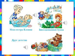 Моя сестра Ксения Друг детства Заколдованная буква