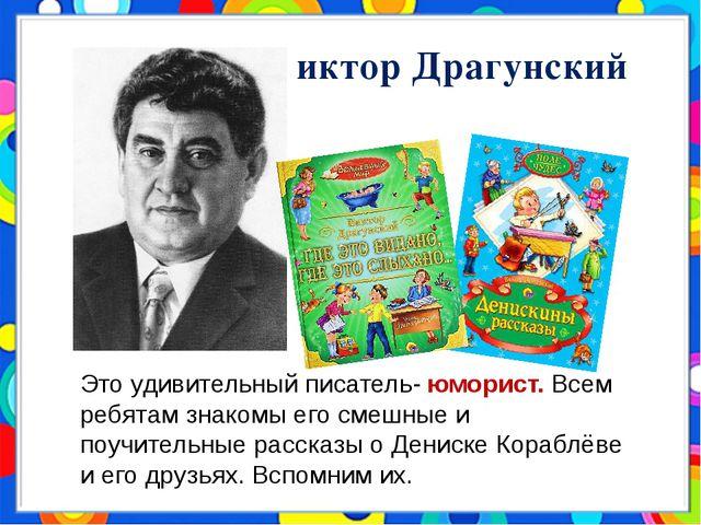 Виктор Драгунский Это удивительный писатель- юморист. Всем ребятам знакомы ег...