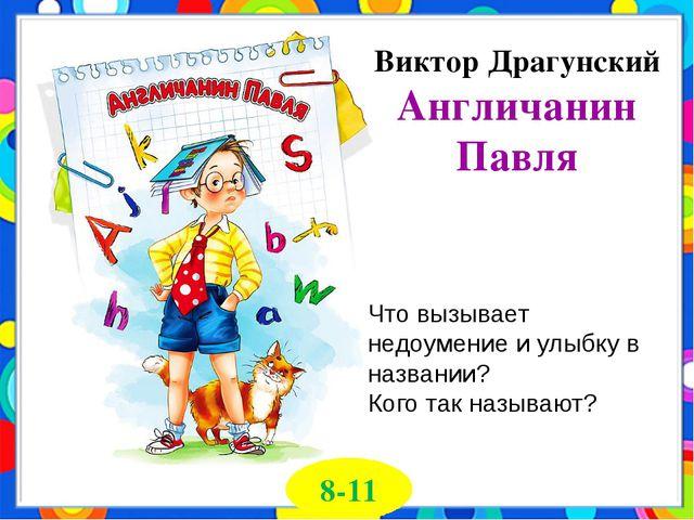 Виктор Драгунский Англичанин Павля 8-11 Что вызывает недоумение и улыбку в на...