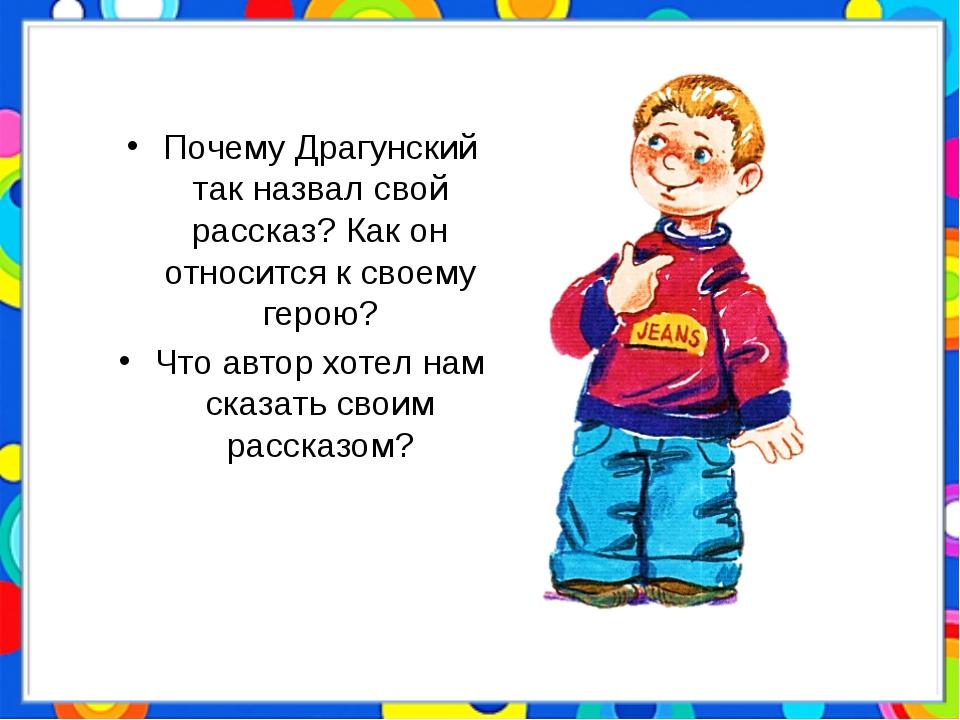 Почему Драгунский так назвал свой рассказ? Как он относится к своему герою? Ч...