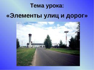 Тема урока: «Элементы улиц и дорог»