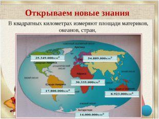 Открываем новые знания В квадратных километрах измеряют площади материков, ок