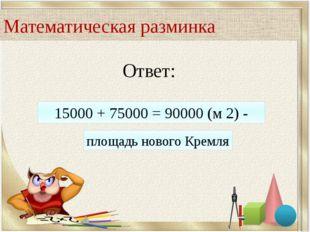 Ответ: 15000 + 75000 = 90000 (м 2) - площадь нового Кремля Математическая раз