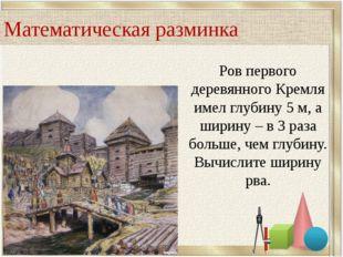 Ров первого деревянного Кремля имел глубину 5 м, а ширину – в 3 раза больше,