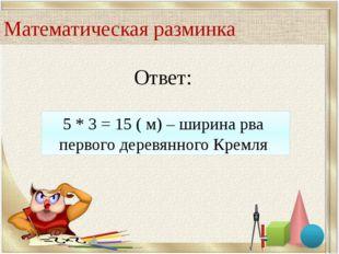Ответ: 5 * 3 = 15 ( м) – ширина рва первого деревянного Кремля Математическая