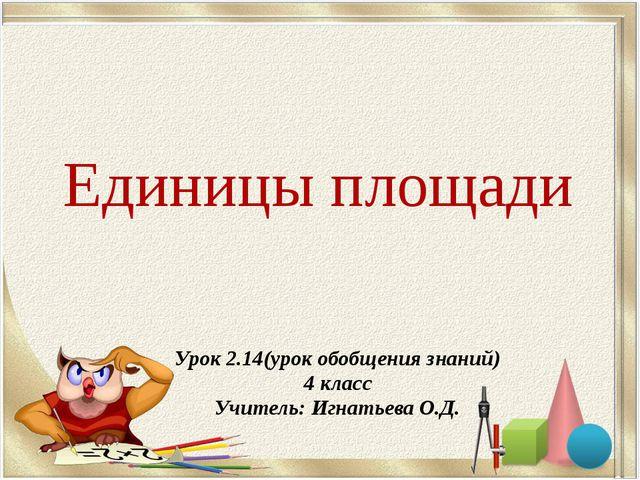 Единицы площади Урок 2.14(урок обобщения знаний) 4 класс Учитель: Игнатьева О...