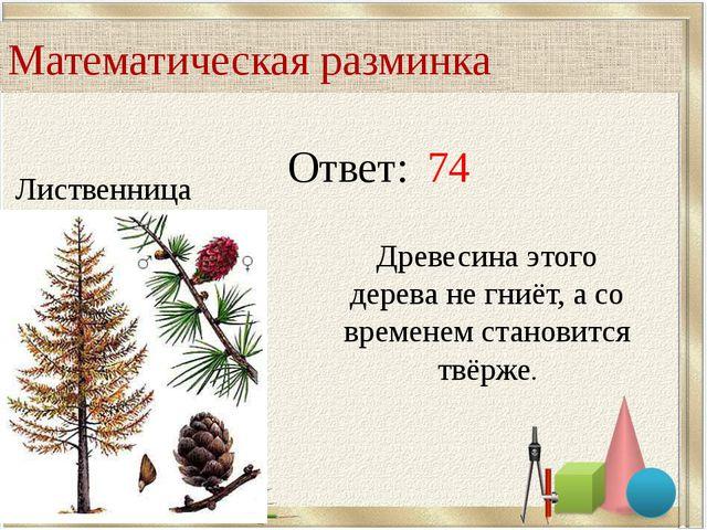 Ответ: 74 Лиственница Древесина этого дерева не гниёт, а со временем становит...