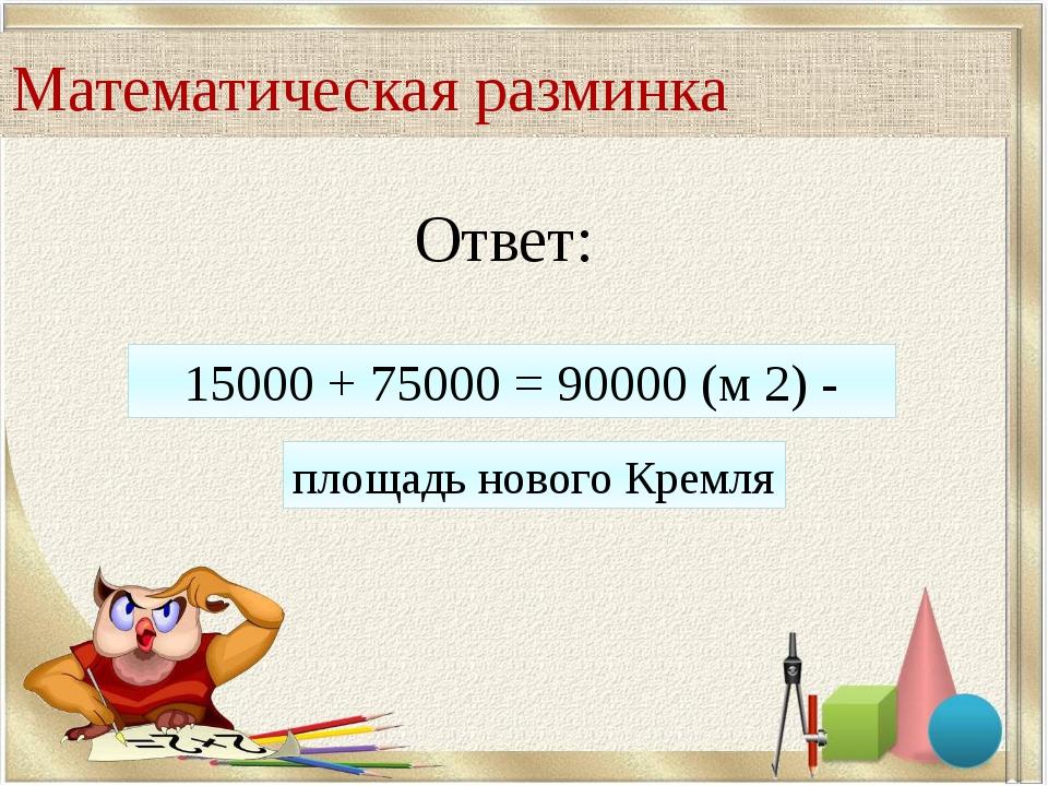 Ответ: 15000 + 75000 = 90000 (м 2) - площадь нового Кремля Математическая раз...