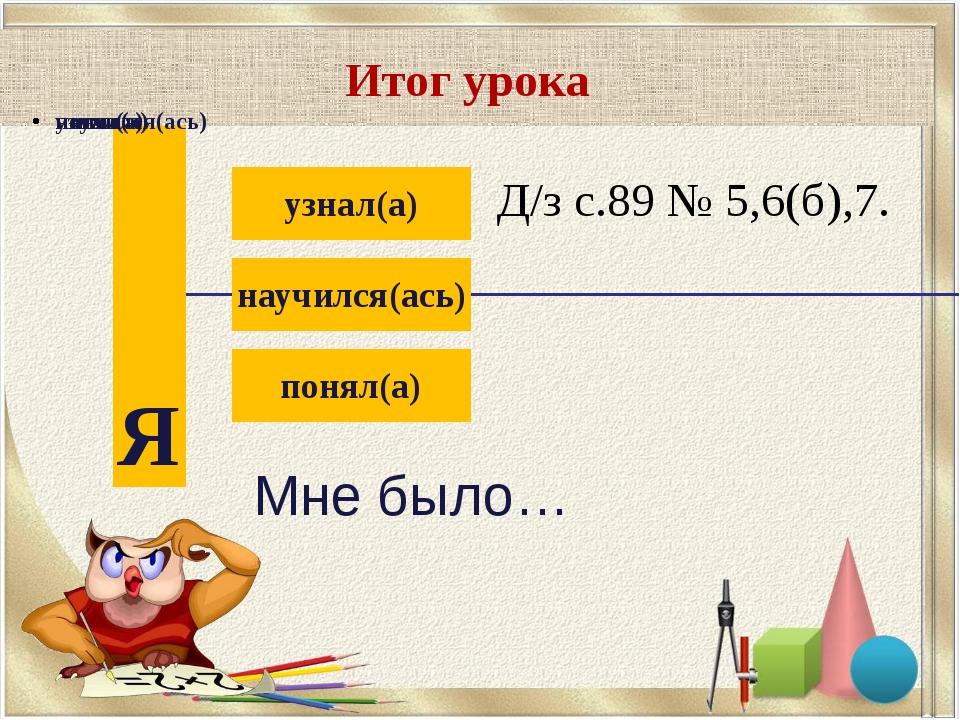 Итог урока Д/з с.89 № 5,6(б),7.