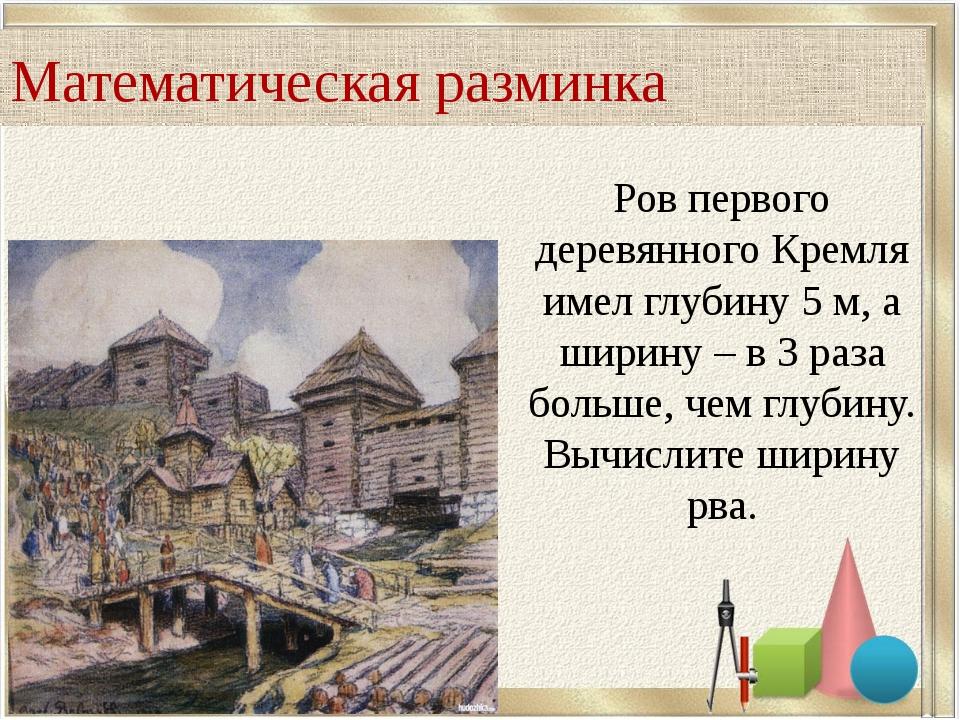 Ров первого деревянного Кремля имел глубину 5 м, а ширину – в 3 раза больше,...