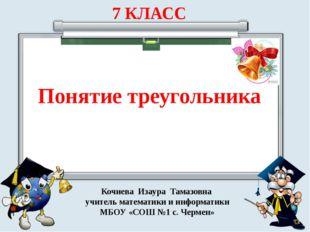 7 КЛАСС Понятие треугольника Кочиева Изаура Тамазовна учитель математики и и