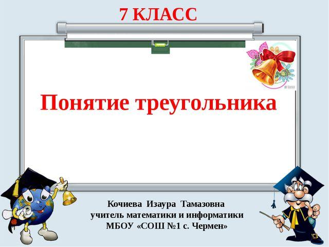 7 КЛАСС Понятие треугольника Кочиева Изаура Тамазовна учитель математики и и...
