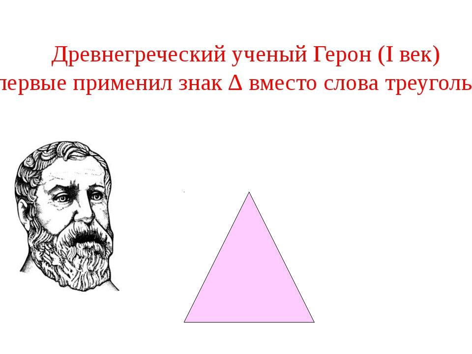 Древнегреческий ученый Герон (I век) впервые применил знак ∆ вместо слова тр...
