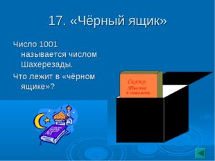 17. «Чёрный ящик» Число 1001 называется числом Шахерезады. Что лежит в «чёрно