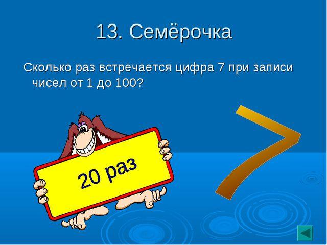 13. Семёрочка Сколько раз встречается цифра 7 при записи чисел от 1 до 100?