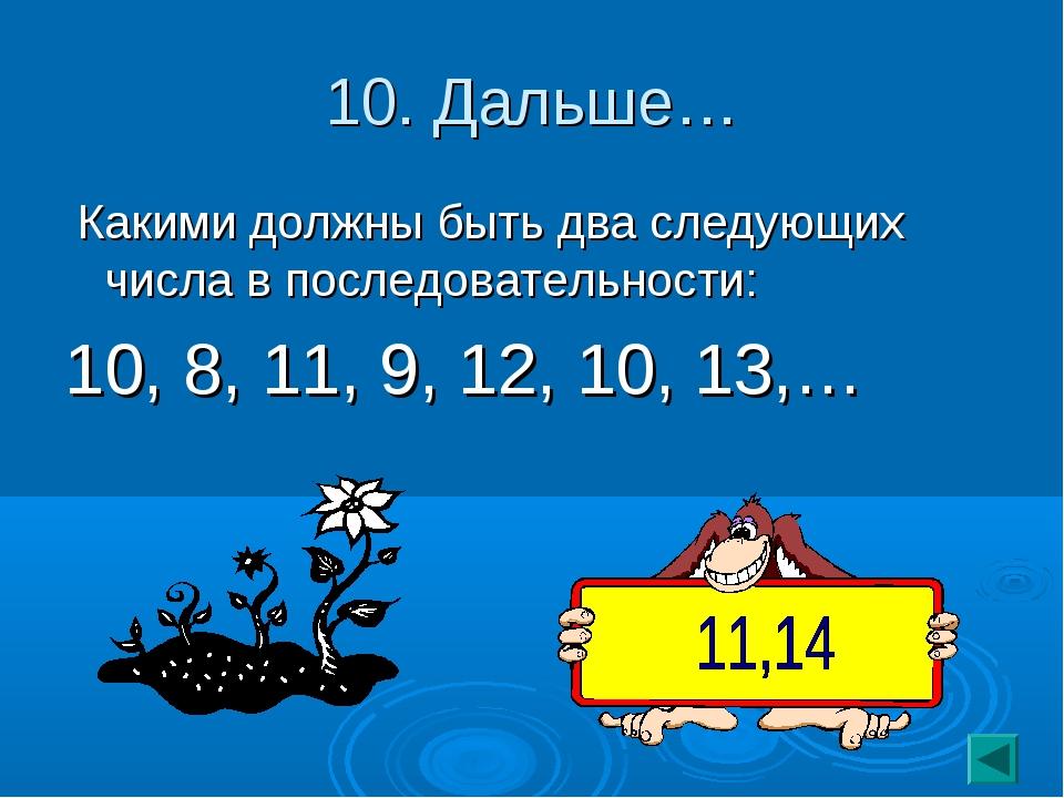 10. Дальше… Какими должны быть два следующих числа в последовательности: 10,...