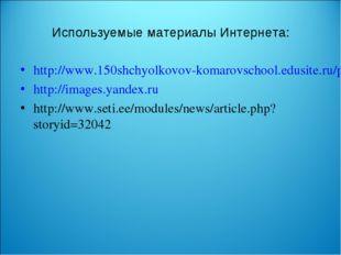 Используемые материалы Интернета: http://www.150shchyolkovov-komarovschool.ed