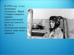 В 1955 году - в год окончания техникума - Юрий Гагарин совершил первый самост