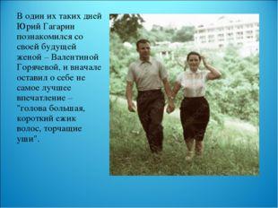 В один их таких дней Юрий Гагарин познакомился со своей будущей женой – Вален