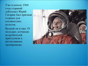 Уже в начале 1960 года старший лейтенант Юрий Гагарин был признан годным для