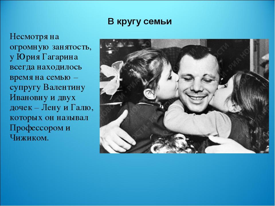 В кругу семьи Несмотря на огромную занятость, у Юрия Гагарина всегда находило...