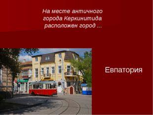 Евпатория На месте античного города Керкинитида расположен город ...