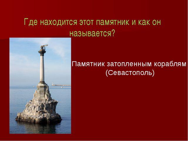 Где находится этот памятник и как он называется? Памятник затопленным корабля...