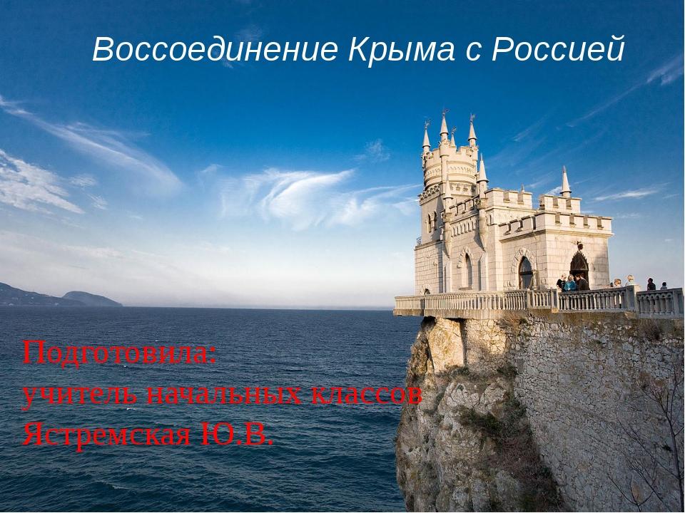 Воссоединение Крыма с Россией Подготовила: учитель начальных классов Ястремс...