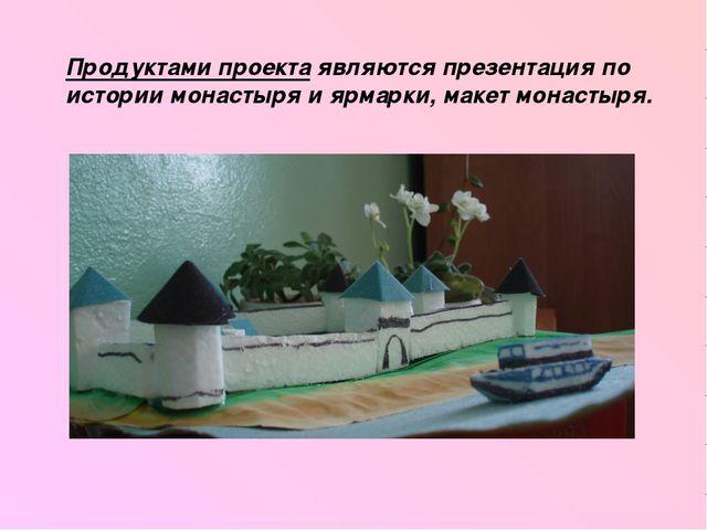 Продуктами проекта являются презентация по истории монастыря и ярмарки, макет...