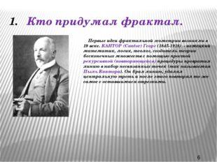 Кто придумал фрактал. Первые идеи фрактальной геометрии возникли в 19 веке. К
