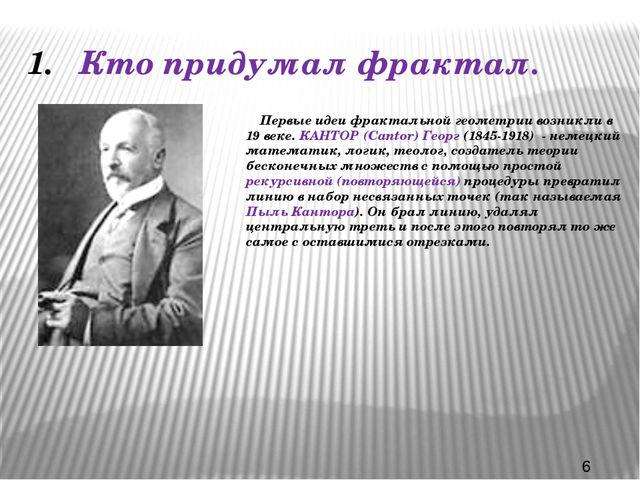 Кто придумал фрактал. Первые идеи фрактальной геометрии возникли в 19 веке. К...