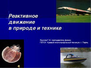 Реактивное движение в природе и технике Ярусова Т.В. преподаватель физики ГБП