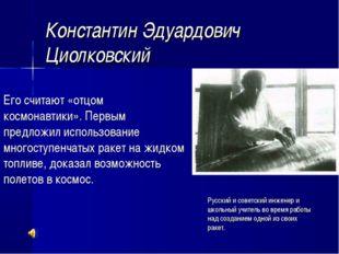 Константин Эдуардович Циолковский Его считают «отцом космонавтики». Первым пр