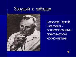Зовущий к звёздам Королев Сергей Павлович – основоположник практической космо