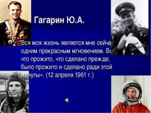 Гагарин Ю.А. Вся моя жизнь является мне сейчас одним прекрасным мгновением.