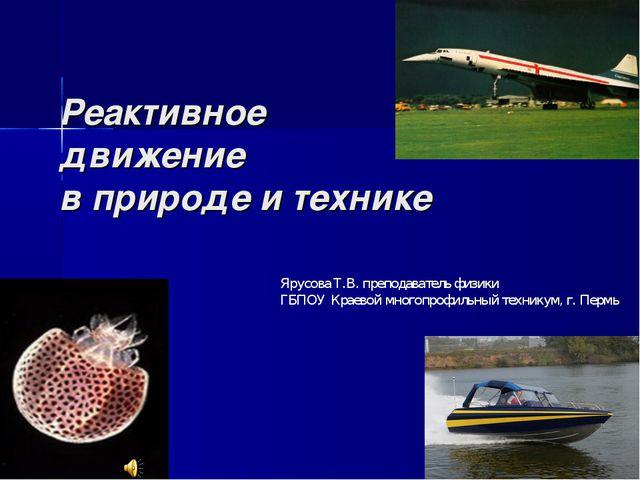Реактивное движение в природе и технике Ярусова Т.В. преподаватель физики ГБП...