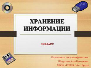 ХРАНЕНИЕ ИНФОРМАЦИИ 10 КЛАСС Подготовила: учитель информатики Шкуратова Алла
