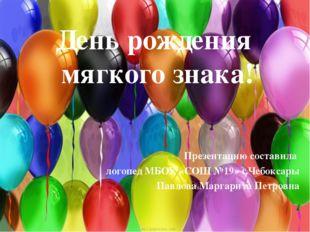 День рождения мягкого знака! Презентацию составила логопед МБОУ «СОШ №19» г.Ч