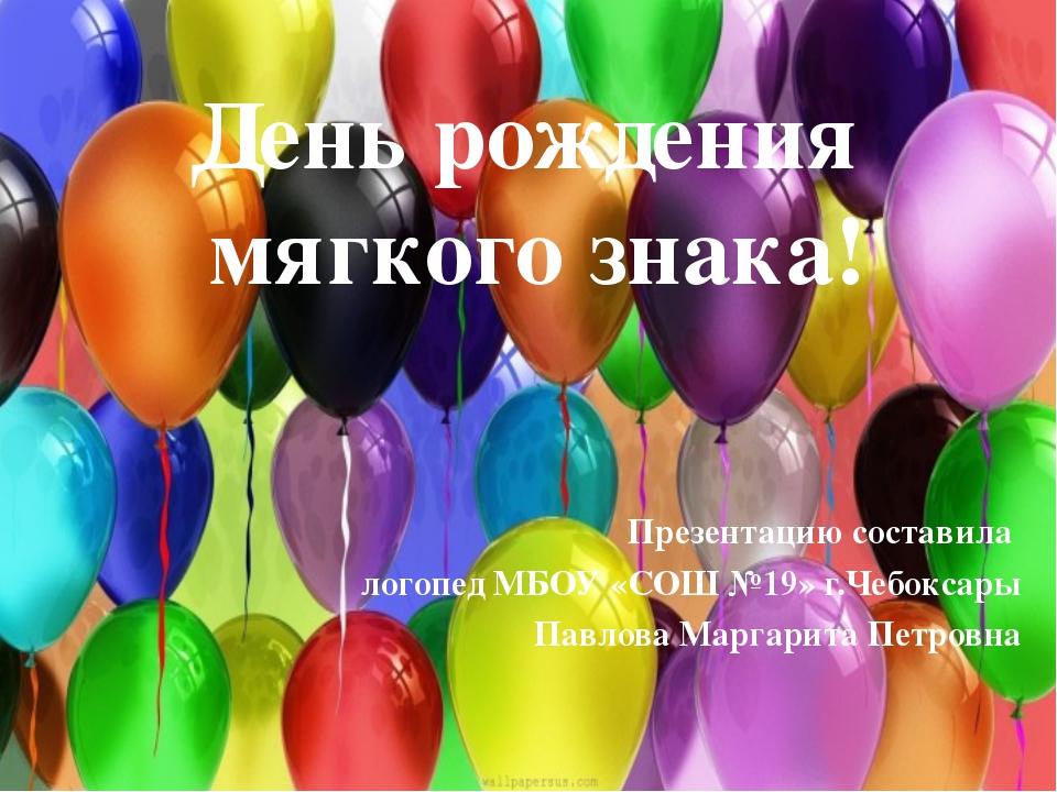 День рождения мягкого знака! Презентацию составила логопед МБОУ «СОШ №19» г.Ч...