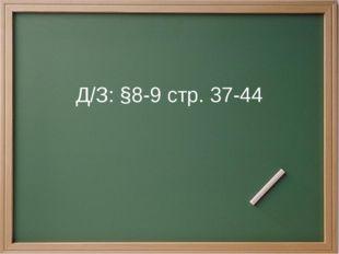 Д/З: §8-9 стр. 37-44