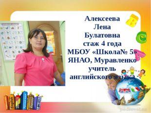 Алексеева Лена Булатовна стаж 4 года МБОУ «Школа№ 5» ЯНАО, Муравленко учитель
